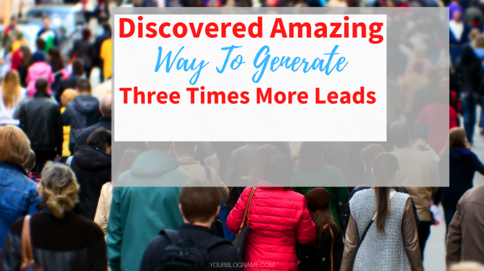 Discovered Amazing Way To Generate Three Times More Leads